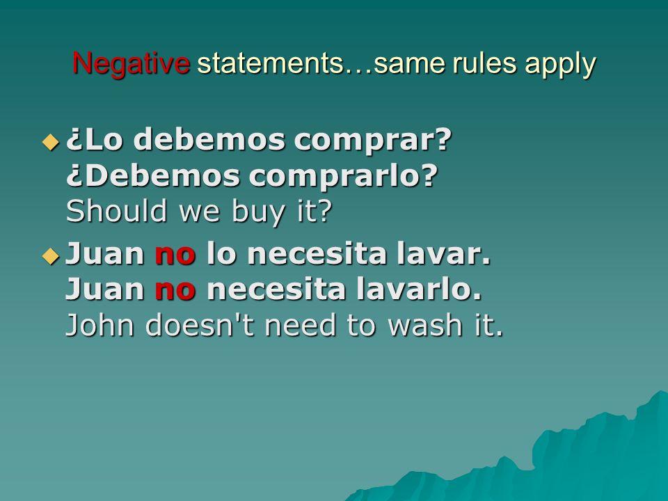 Negative statements…same rules apply ¿Lo debemos comprar? ¿Debemos comprarlo? Should we buy it? ¿Lo debemos comprar? ¿Debemos comprarlo? Should we buy