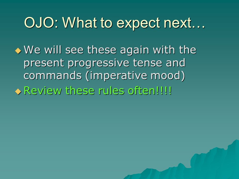 OJO: What to expect next… We will see these again with the present progressive tense and commands (imperative mood) We will see these again with the p