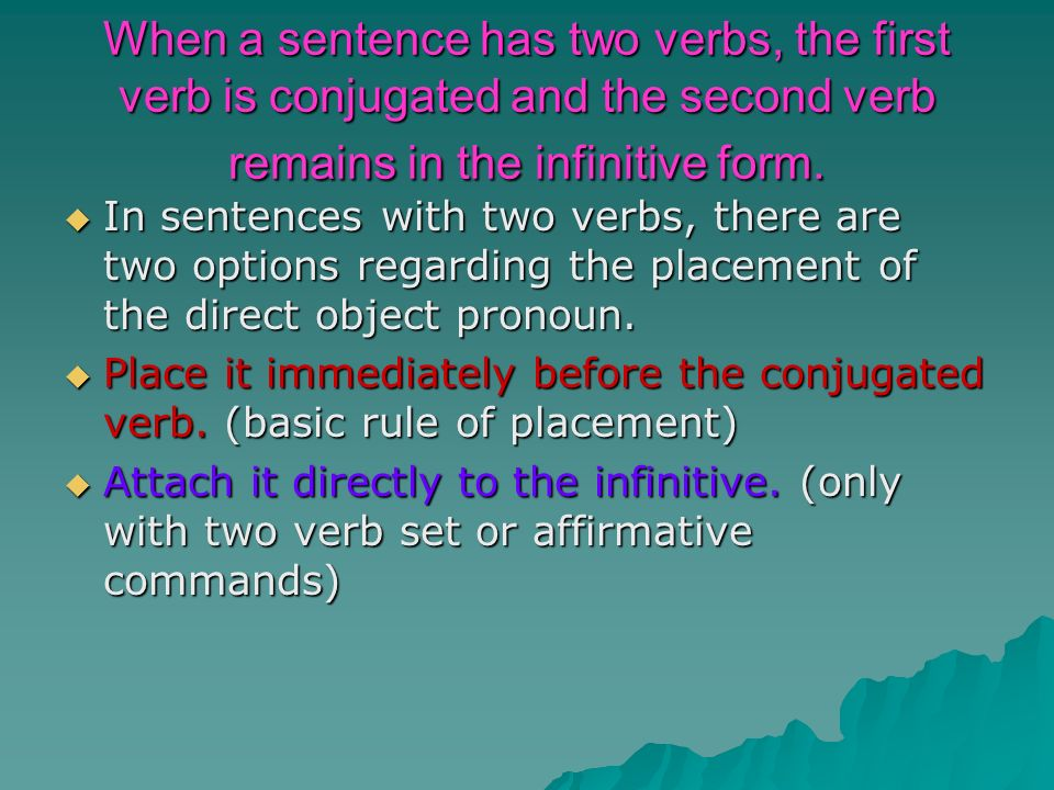 When a sentence has two verbs, the first verb is conjugated and the second verb remains in the infinitive form. In sentences with two verbs, there are