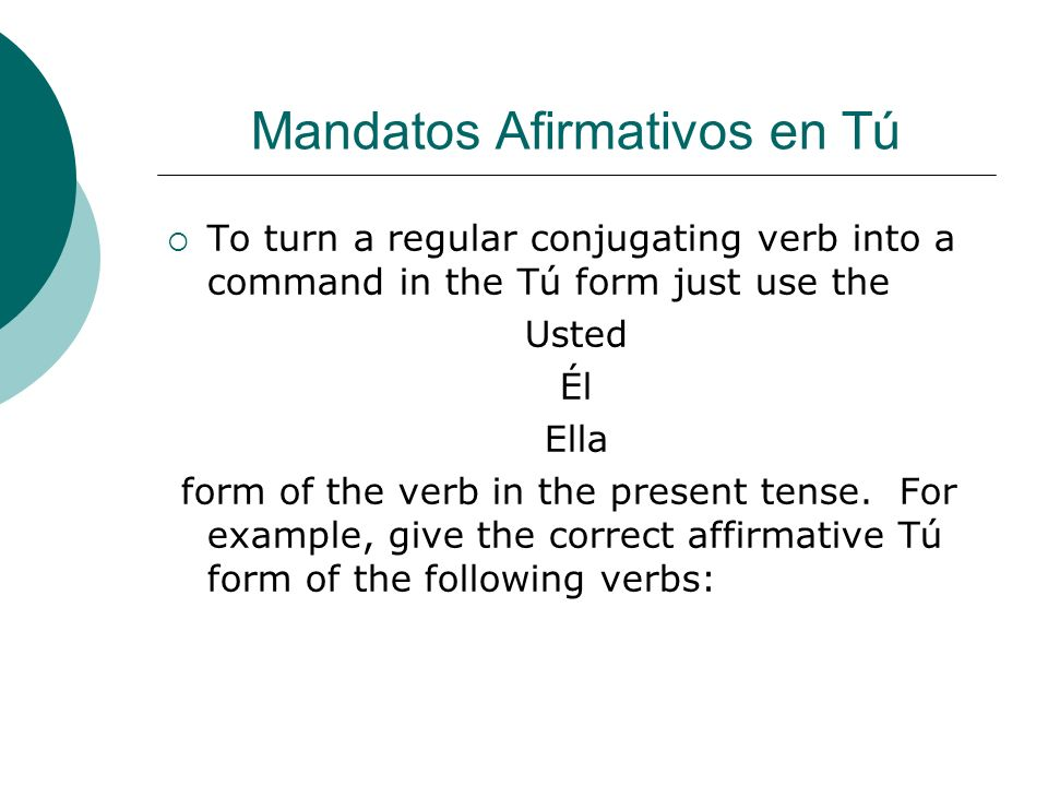To turn a regular conjugating verb into a command in the Tú form just use the Usted Él Ella form of the verb in the present tense. For example, give t
