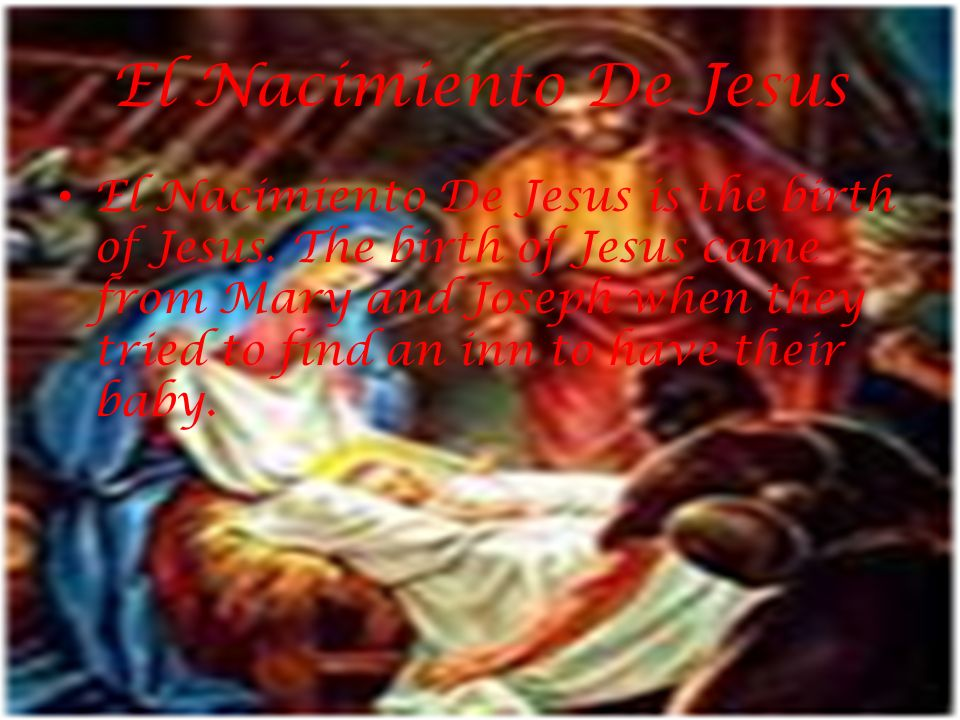 El Nacimiento De Jesus El Nacimiento De Jesus is the birth of Jesus. The birth of Jesus came from Mary and Joseph when they tried to find an inn to ha