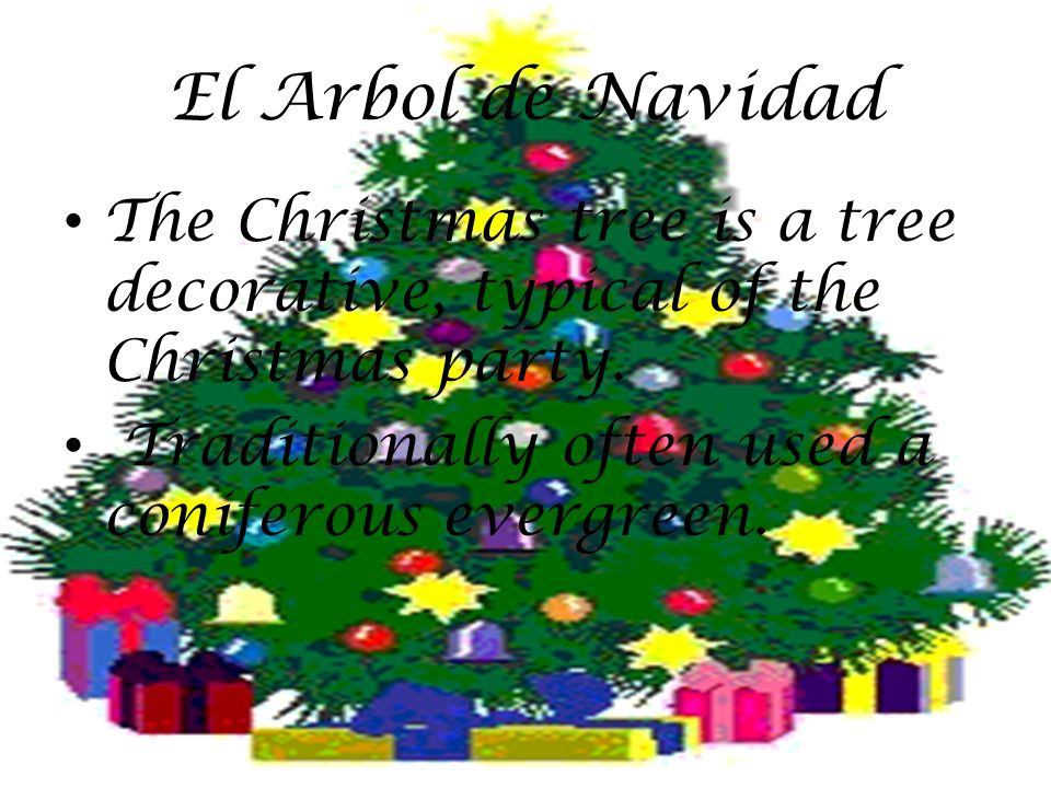 El Arbol de Navidad The Christmas tree is a tree decorative, typical of the Christmas party. Traditionally often used a coniferous evergreen.