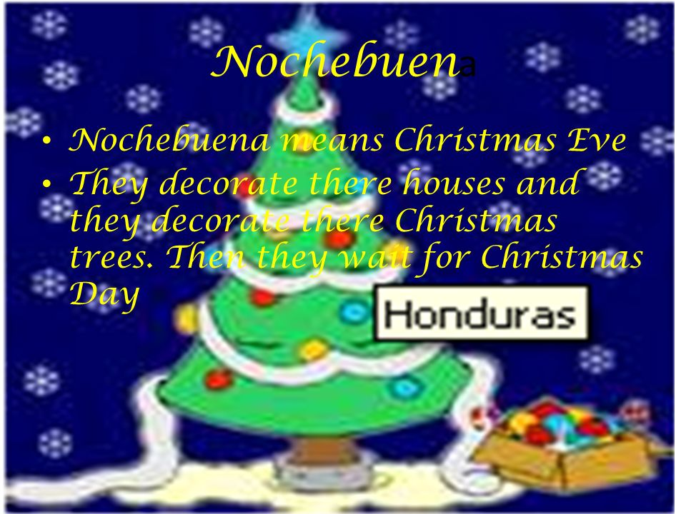 Nochebuen a Nochebuena means Christmas Eve They decorate there houses and they decorate there Christmas trees. Then they wait for Christmas Day