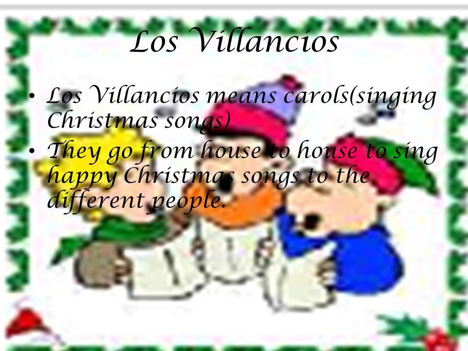 Los Villancios Los Villancios means carols(singing Christmas songs) They go from house to house to sing happy Christmas songs to the different people.