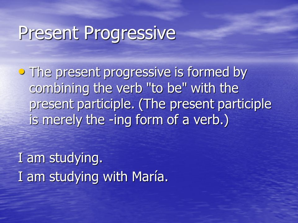 Present Progressive The present progressive is formed by combining the verb to be with the present participle.