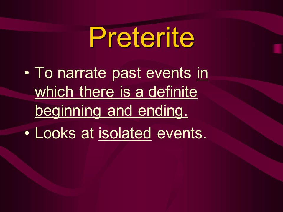 Preterite To narrate past events in which there is a definite beginning and ending.