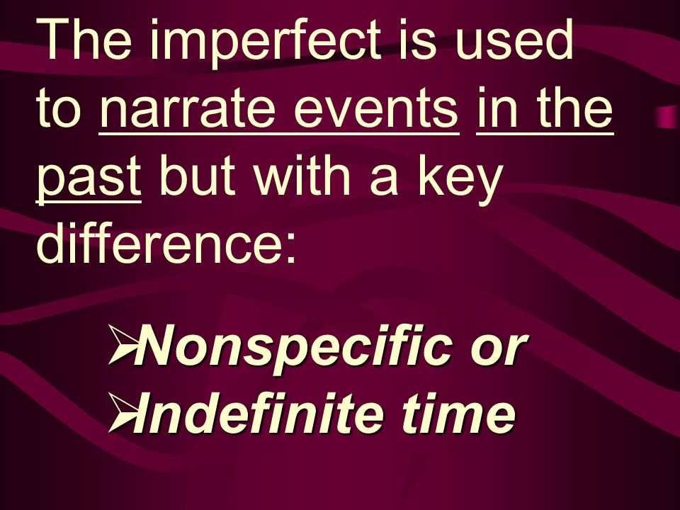 The imperfect is used to narrate events in the past but with a key difference: Nonspecific or Nonspecific or Indefinite time Indefinite time