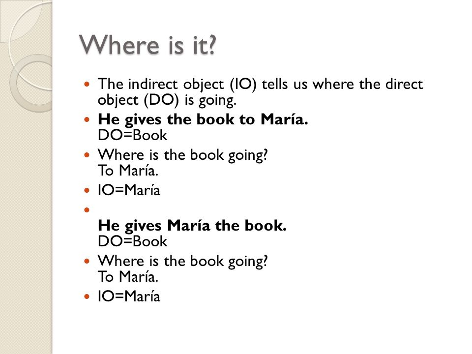 Where is it. The indirect object (IO) tells us where the direct object (DO) is going.