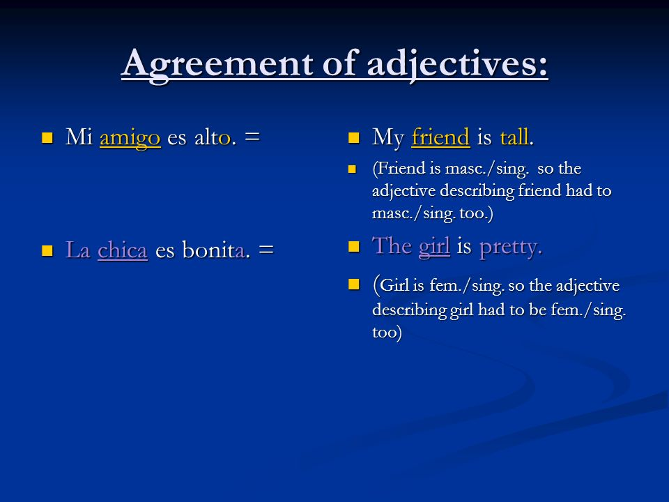 Agreement of adjectives: Mi amigo es alto. = Mi amigo es alto. = La chica es bonita. = La chica es bonita. = My friend is tall. (Friend is masc./sing.