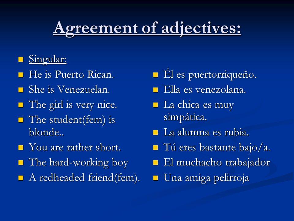Agreement of adjectives: Singular: Singular: He is Puerto Rican. He is Puerto Rican. She is Venezuelan. She is Venezuelan. The girl is very nice. The