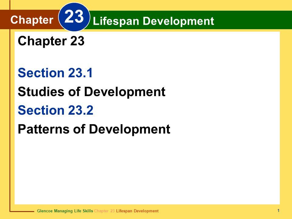 Glencoe Managing Life Skills Chapter 23 Lifespan Development Chapter 23 Lifespan Development 1 Section 23.1 Studies of Development Section 23.2 Patterns of Development Chapter 23 Chapter Lifespan Development 23