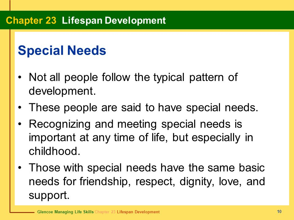 Glencoe Managing Life Skills Chapter 23 Lifespan Development Chapter 23 Lifespan Development 10 Special Needs Not all people follow the typical pattern of development.