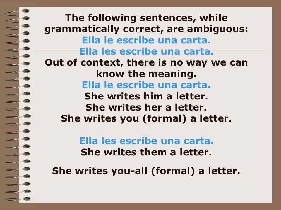 The following sentences, while grammatically correct, are ambiguous: Ella le escribe una carta. Ella les escribe una carta. Out of context, there is n
