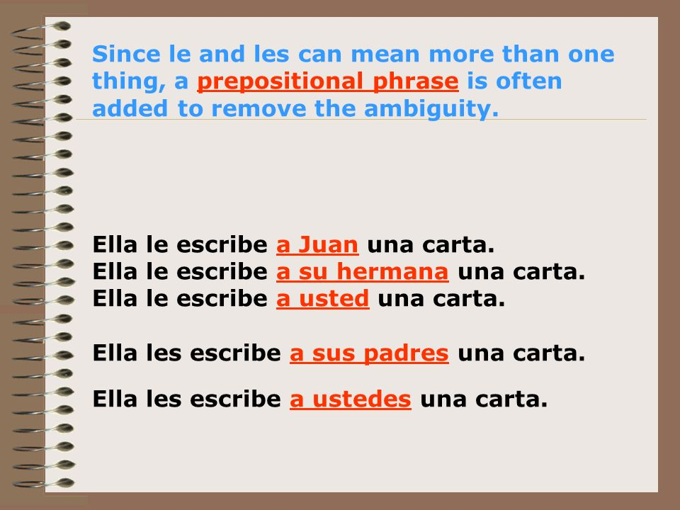 Since le and les can mean more than one thing, a prepositional phrase is often added to remove the ambiguity. Ella le escribe a Juan una carta. Ella l