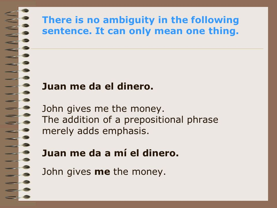 There is no ambiguity in the following sentence. It can only mean one thing. Juan me da el dinero. John gives me the money. The addition of a preposit