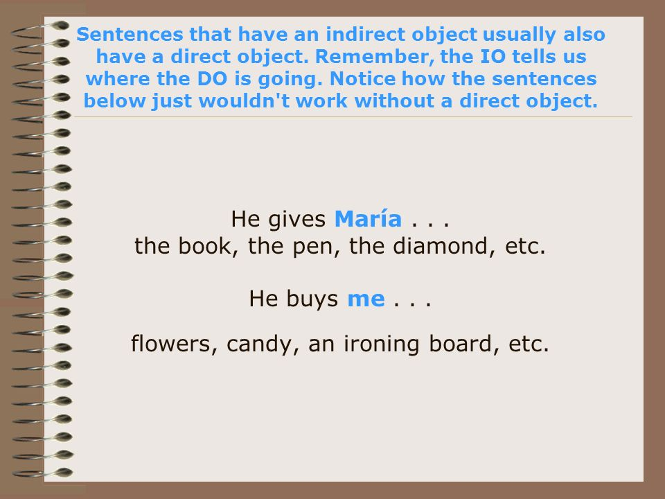 Sentences that have an indirect object usually also have a direct object. Remember, the IO tells us where the DO is going. Notice how the sentences be