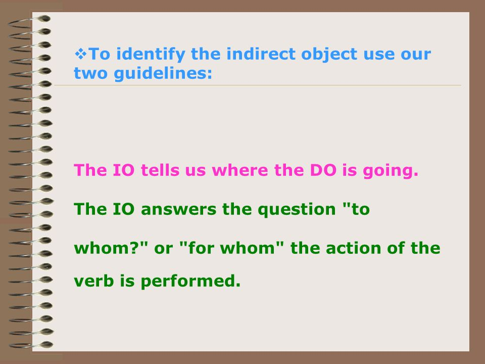 To identify the indirect object use our two guidelines: The IO tells us where the DO is going. The IO answers the question
