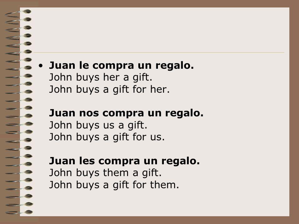 Juan le compra un regalo. John buys her a gift. John buys a gift for her. Juan nos compra un regalo. John buys us a gift. John buys a gift for us. Jua