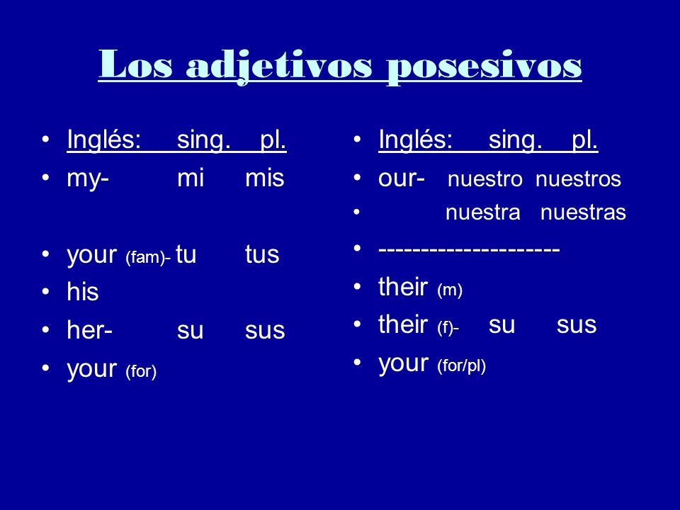 Los adjetivos posesivos Inglés:sing. pl. my-mimis your (fam)- tutus his her-susus your (for) Inglés:sing. pl. our- nuestro nuestros nuestra nuestras -