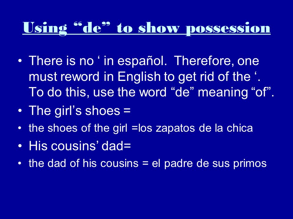 Using de to show possession There is no in español. Therefore, one must reword in English to get rid of the. To do this, use the word de meaning of. T
