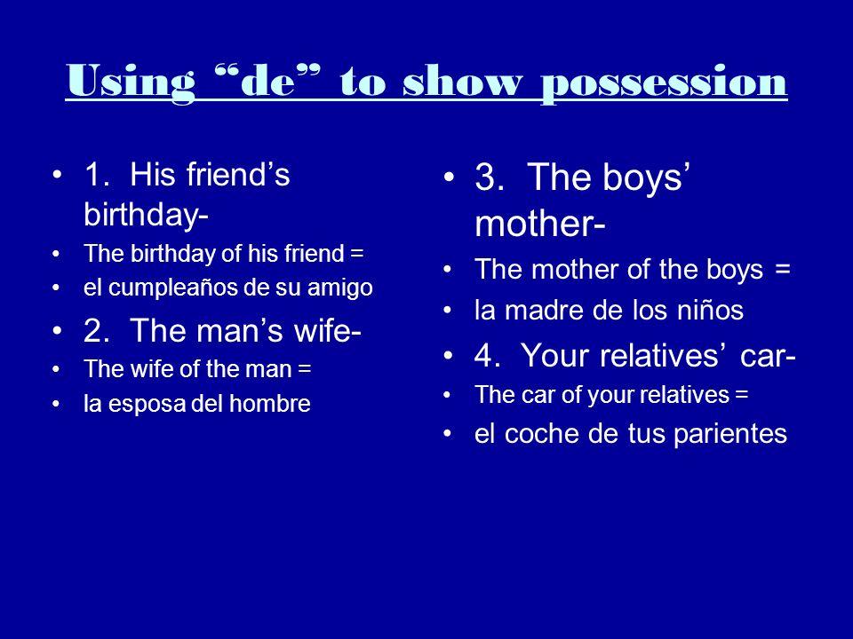 Using de to show possession 1. His friends birthday- The birthday of his friend = el cumpleaños de su amigo 2. The mans wife- The wife of the man = la