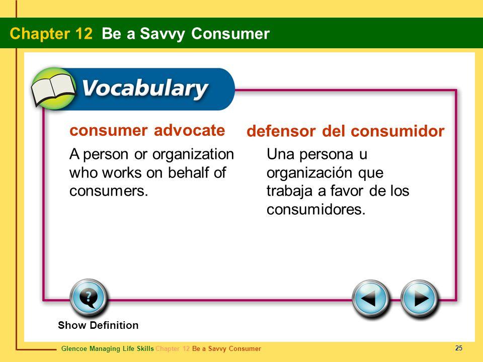 Glencoe Managing Life Skills Chapter 12 Be a Savvy Consumer Chapter 12 Be a Savvy Consumer 25 consumer advocate defensor del consumidor A person or or