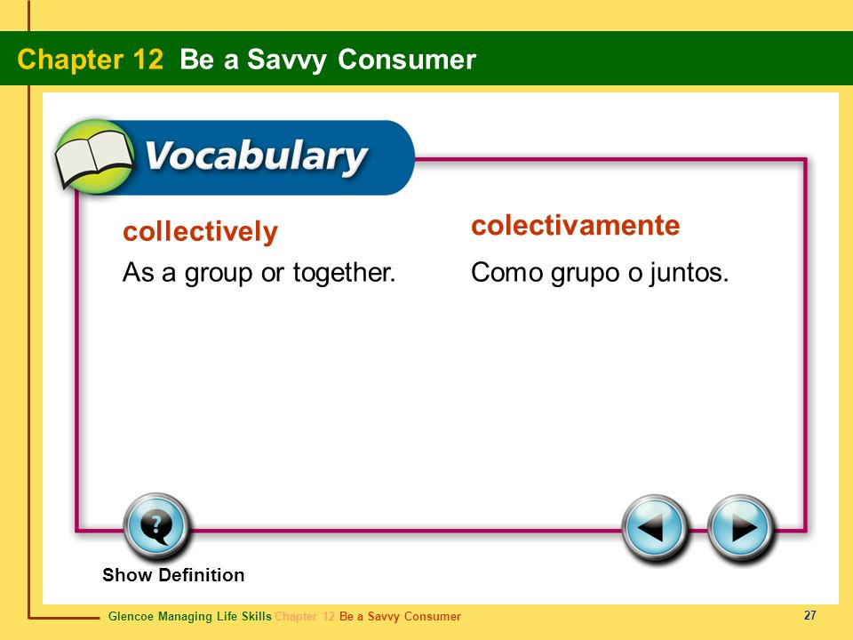 Glencoe Managing Life Skills Chapter 12 Be a Savvy Consumer Chapter 12 Be a Savvy Consumer 27 collectively colectivamente As a group or together.Como