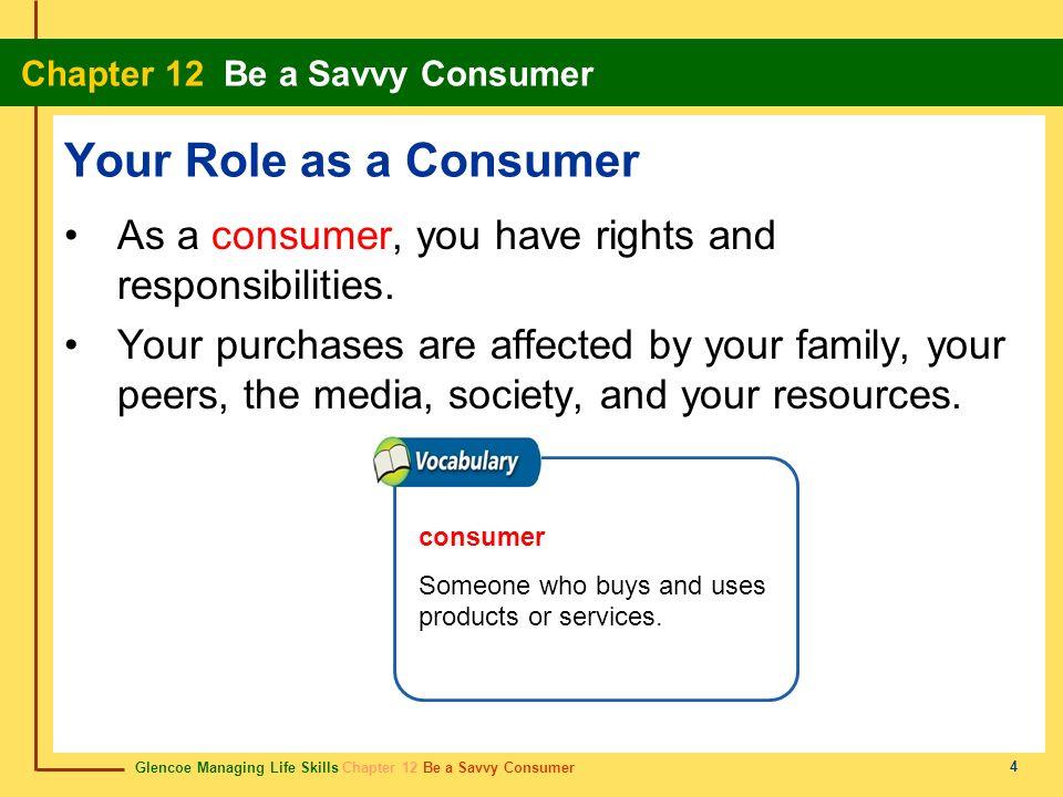 Glencoe Managing Life Skills Chapter 12 Be a Savvy Consumer Chapter 12 Be a Savvy Consumer 4 Your Role as a Consumer As a consumer, you have rights an