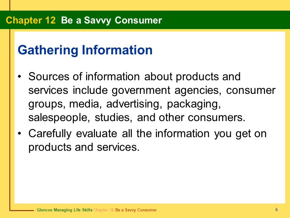 Glencoe Managing Life Skills Chapter 12 Be a Savvy Consumer Chapter 12 Be a Savvy Consumer 6 Gathering Information Sources of information about produc