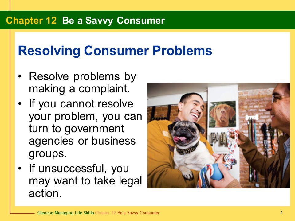 Glencoe Managing Life Skills Chapter 12 Be a Savvy Consumer Chapter 12 Be a Savvy Consumer 7 Resolving Consumer Problems Resolve problems by making a