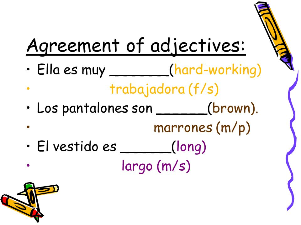 Agreement of adjectives: Ella es muy _______(hard-working) trabajadora (f/s) Los pantalones son ______(brown).