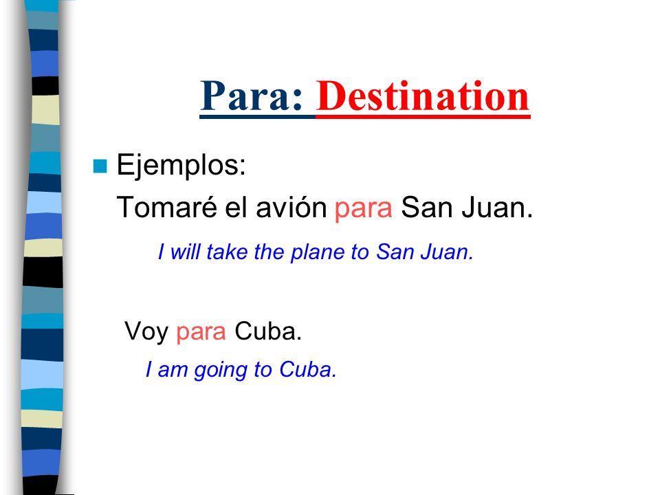 Para: Destination Ejemplos: Tomaré el avión para San Juan. I will take the plane to San Juan. Voy para Cuba. I am going to Cuba.