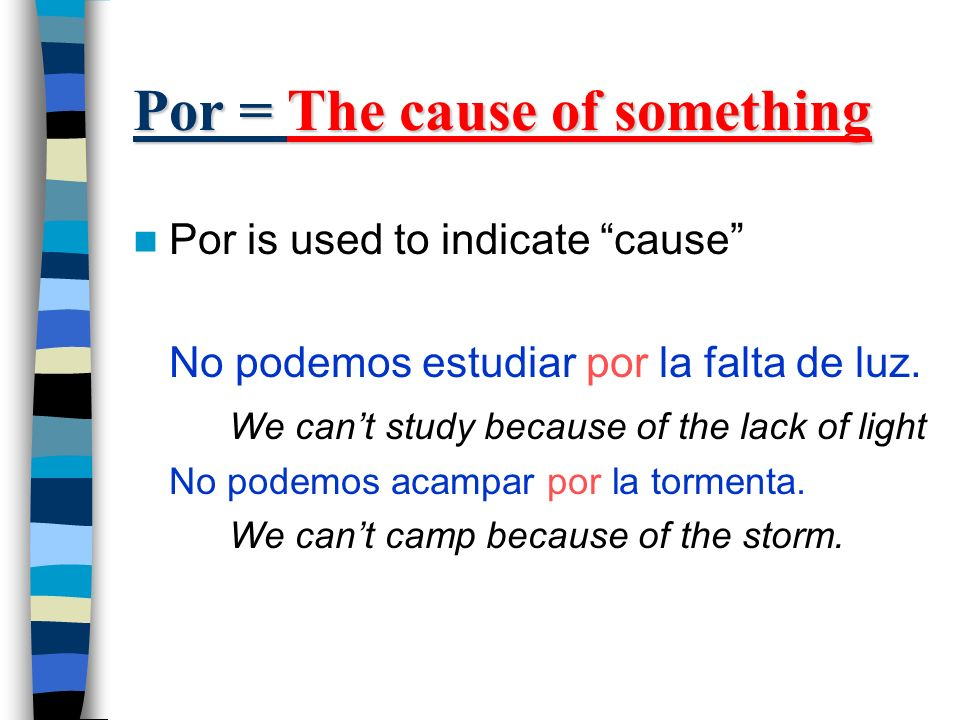 Por = The cause of something Por is used to indicate cause No podemos estudiar por la falta de luz.