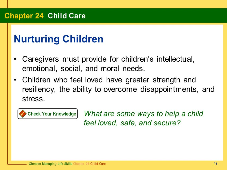 Glencoe Managing Life Skills Chapter 24 Child Care Chapter 24 Child Care 12 Nurturing Children Caregivers must provide for childrens intellectual, emo