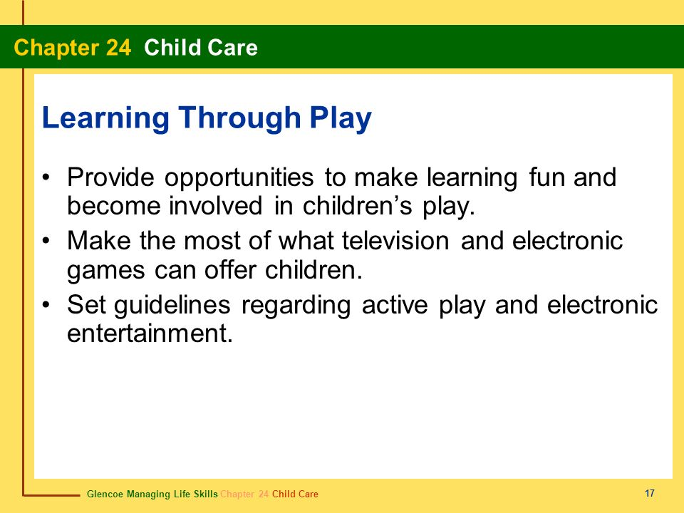 Glencoe Managing Life Skills Chapter 24 Child Care Chapter 24 Child Care 17 Learning Through Play Provide opportunities to make learning fun and becom