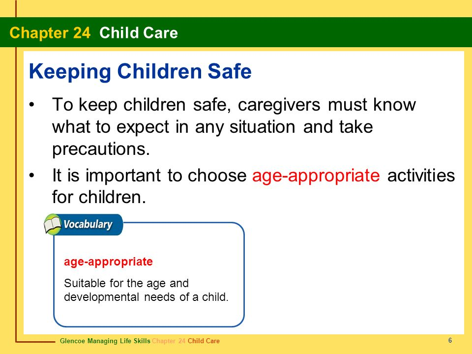 Glencoe Managing Life Skills Chapter 24 Child Care Chapter 24 Child Care 6 Keeping Children Safe To keep children safe, caregivers must know what to e