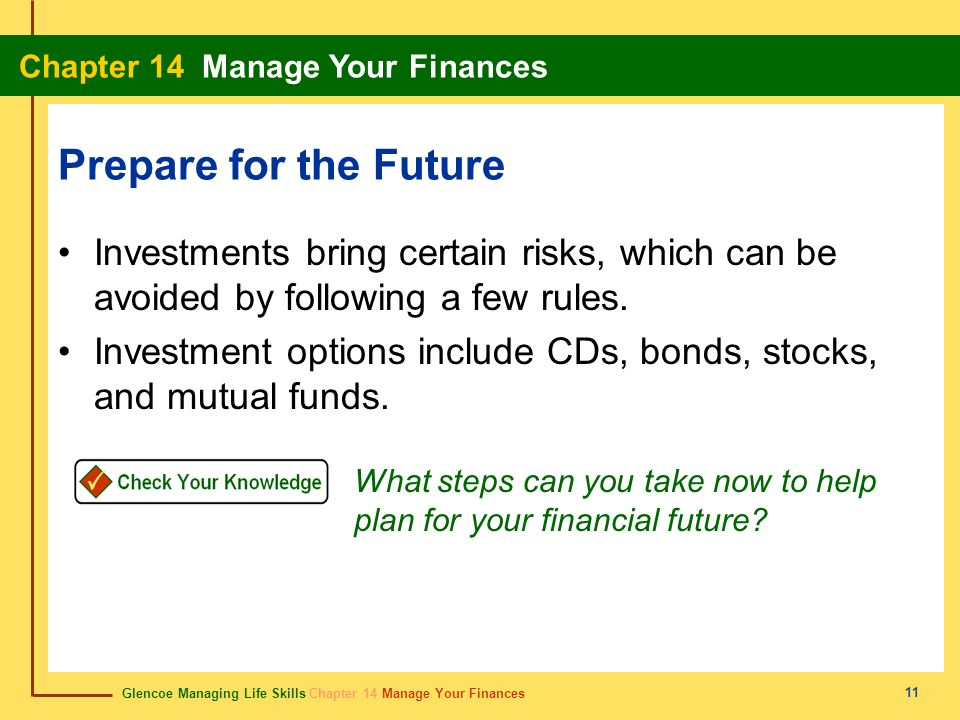 Glencoe Managing Life Skills Chapter 14 Manage Your Finances Chapter 14 Manage Your Finances 11 Prepare for the Future Investments bring certain risks