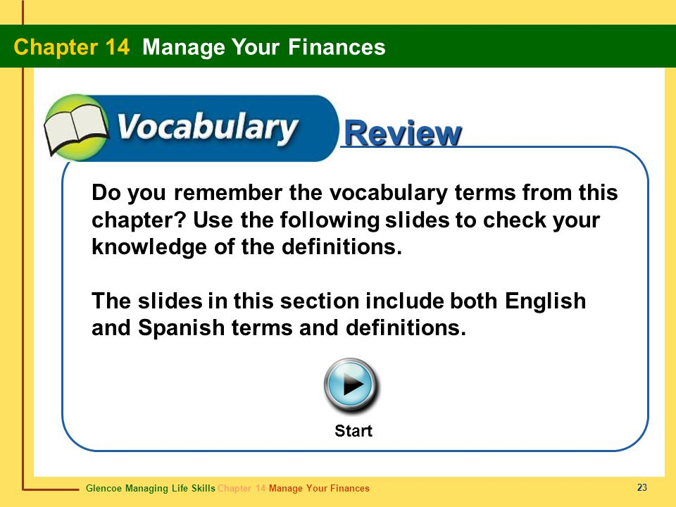 Glencoe Managing Life Skills Chapter 14 Manage Your Finances Chapter 14 Manage Your Finances 23 Review Start Do you remember the vocabulary terms from