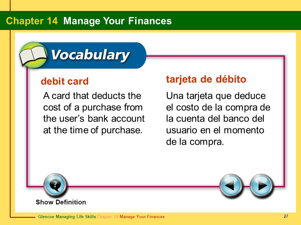 Glencoe Managing Life Skills Chapter 14 Manage Your Finances Chapter 14 Manage Your Finances 27 debit card tarjeta de débito A card that deducts the c
