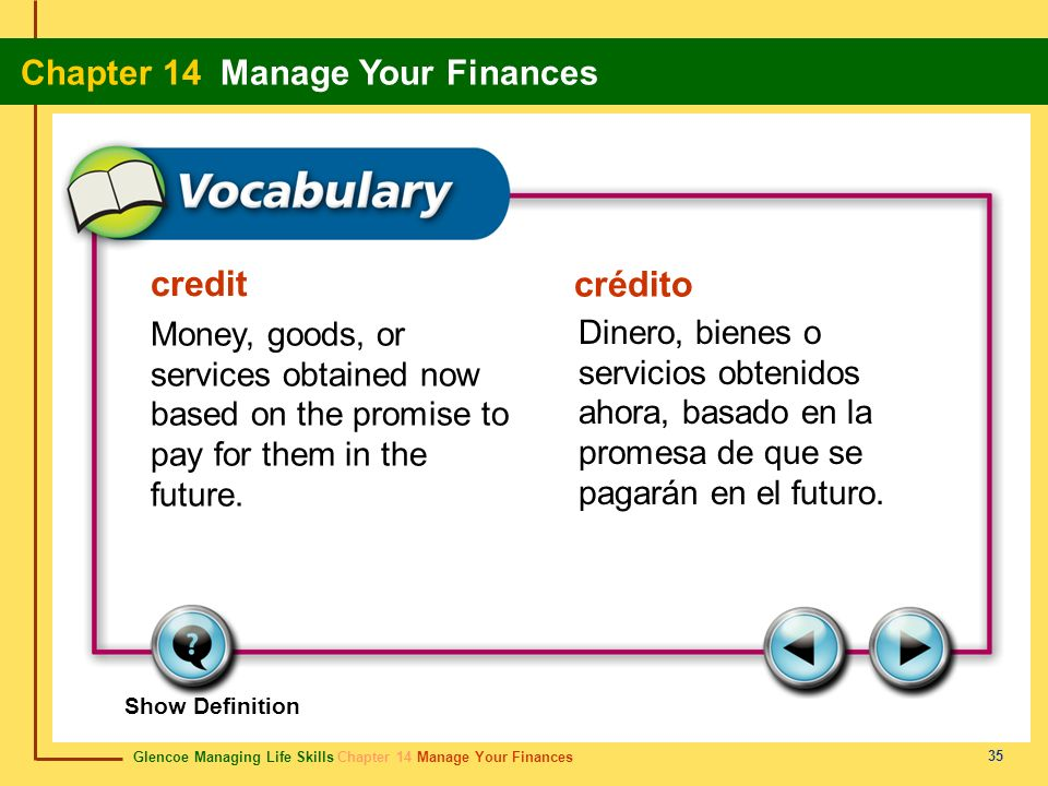 Glencoe Managing Life Skills Chapter 14 Manage Your Finances Chapter 14 Manage Your Finances 35 credit crédito Money, goods, or services obtained now