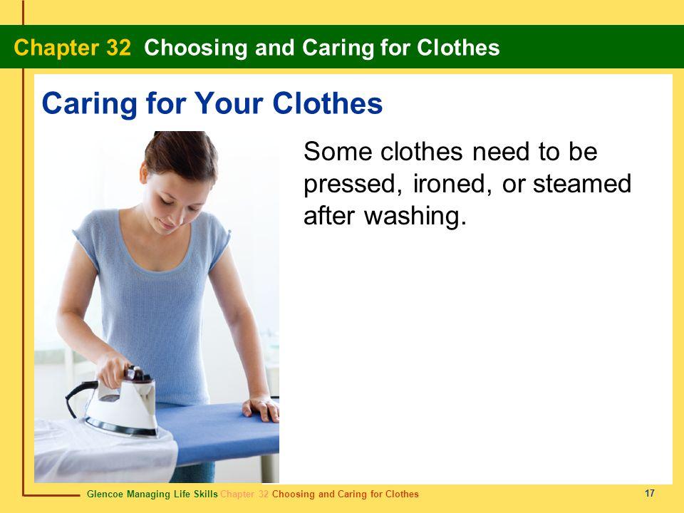 Glencoe Managing Life Skills Chapter 32 Choosing and Caring for Clothes Chapter 32 Choosing and Caring for Clothes 17 Caring for Your Clothes Some clo