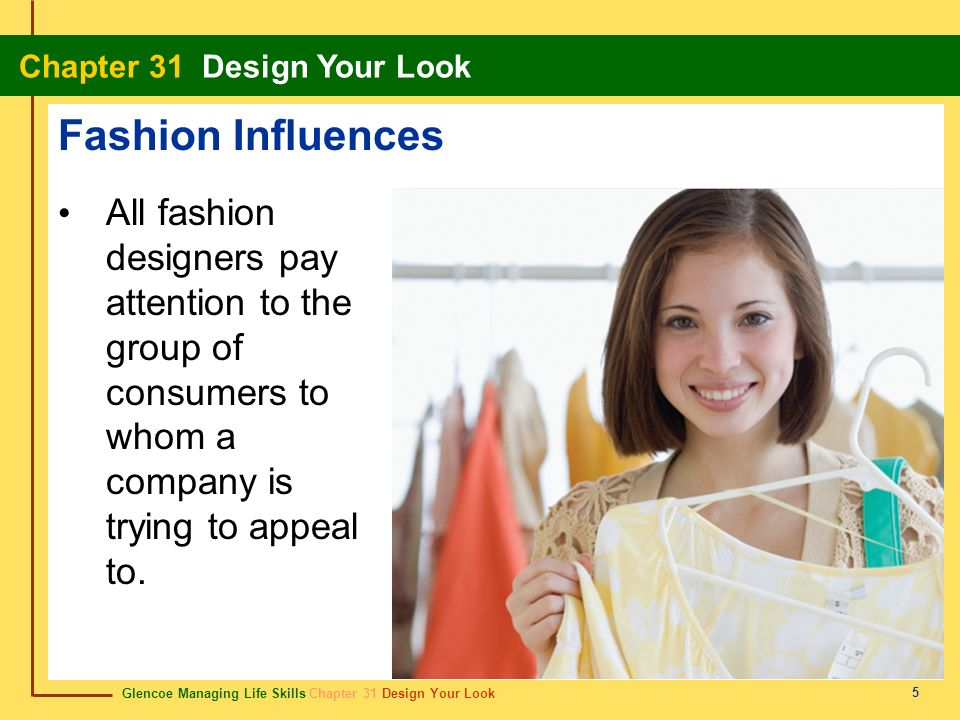 Glencoe Managing Life Skills Chapter 31 Design Your Look Chapter 31 Design Your Look 5 Fashion Influences All fashion designers pay attention to the g