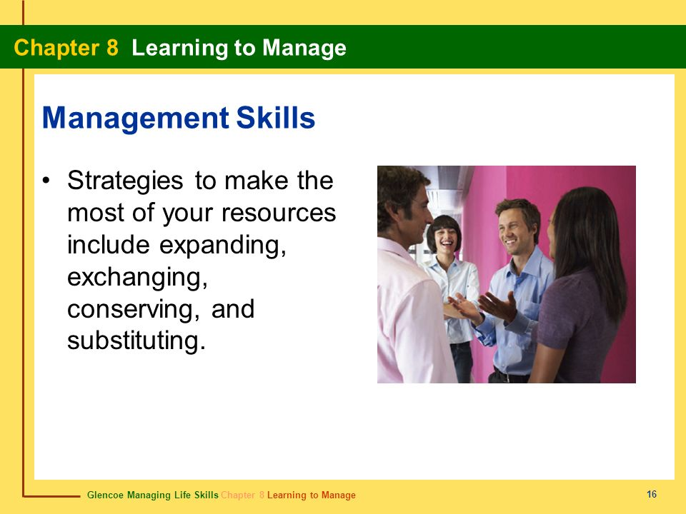 Glencoe Managing Life Skills Chapter 8 Learning to Manage Chapter 8 Learning to Manage 16 Management Skills Strategies to make the most of your resour