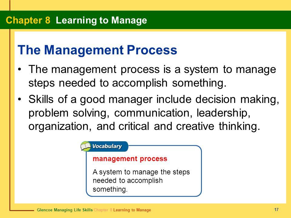 Glencoe Managing Life Skills Chapter 8 Learning to Manage Chapter 8 Learning to Manage 17 The Management Process The management process is a system to