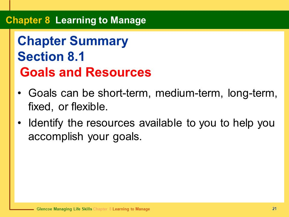 Glencoe Managing Life Skills Chapter 8 Learning to Manage Chapter 8 Learning to Manage 21 Chapter Summary Section 8.1 Goals can be short-term, medium-