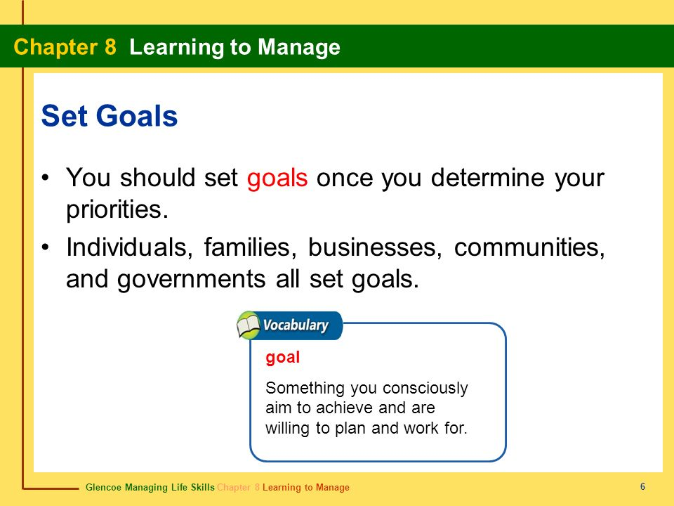 Glencoe Managing Life Skills Chapter 8 Learning to Manage Chapter 8 Learning to Manage 6 Set Goals You should set goals once you determine your priori