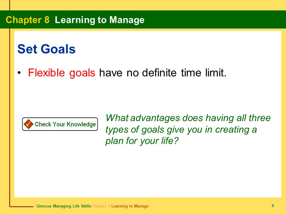Glencoe Managing Life Skills Chapter 8 Learning to Manage Chapter 8 Learning to Manage 9 Set Goals Flexible goals have no definite time limit. What ad