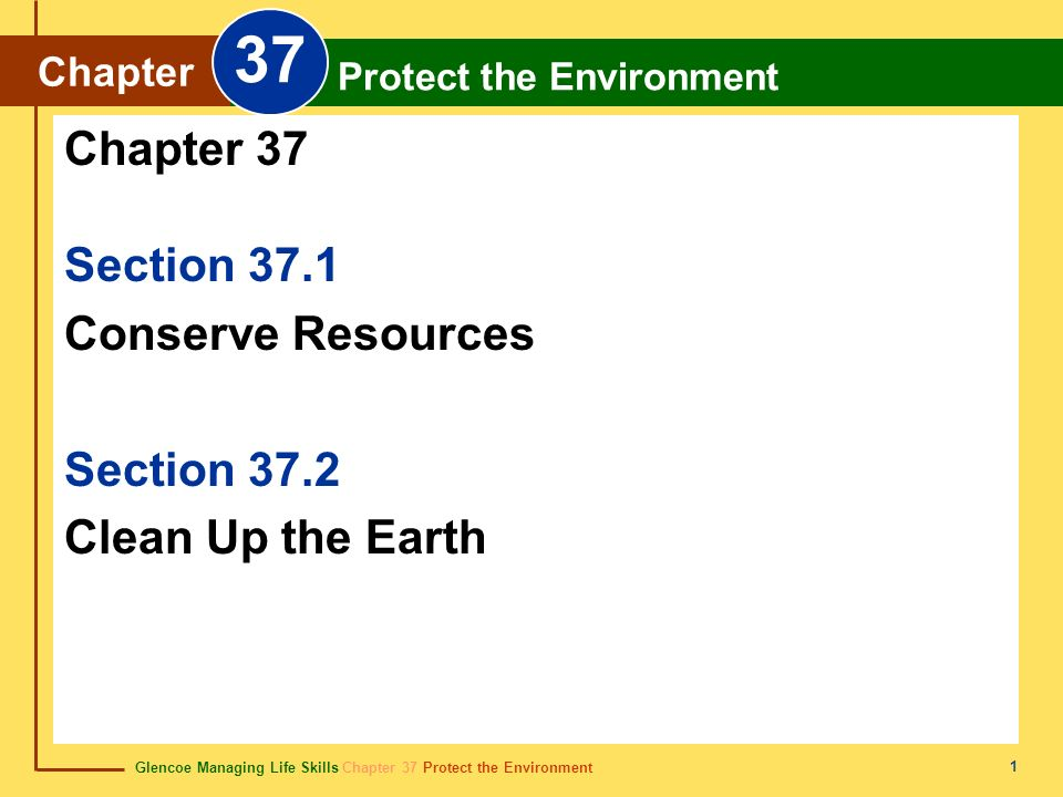 Glencoe Managing Life Skills Chapter 37 Protect the Environment Chapter 37 Protect the Environment 1 Section 37.1 Conserve Resources Section 37.2 Clea
