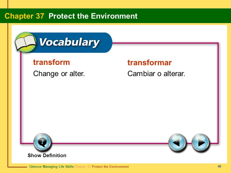 Glencoe Managing Life Skills Chapter 37 Protect the Environment Chapter 37 Protect the Environment 40 transform transformar Change or alter.Cambiar o
