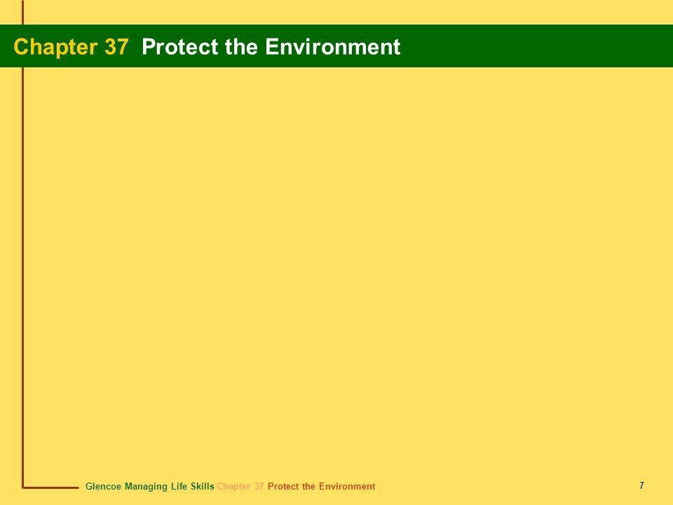 Glencoe Managing Life Skills Chapter 37 Protect the Environment Chapter 37 Protect the Environment 18 Chapter Summary Section 37.1 Everyone must work to solve global environmental problems.